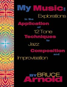 My Music: Explorations in the application of 12 tone techniques to jazz composition by Bruce Arnold for Muse Eek Publishing Company